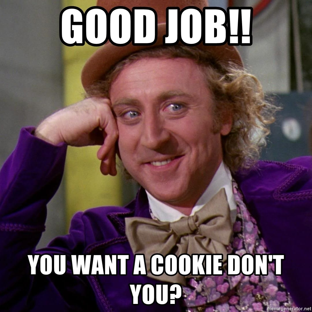 Good Job!! You Want A Cookie Don't You
