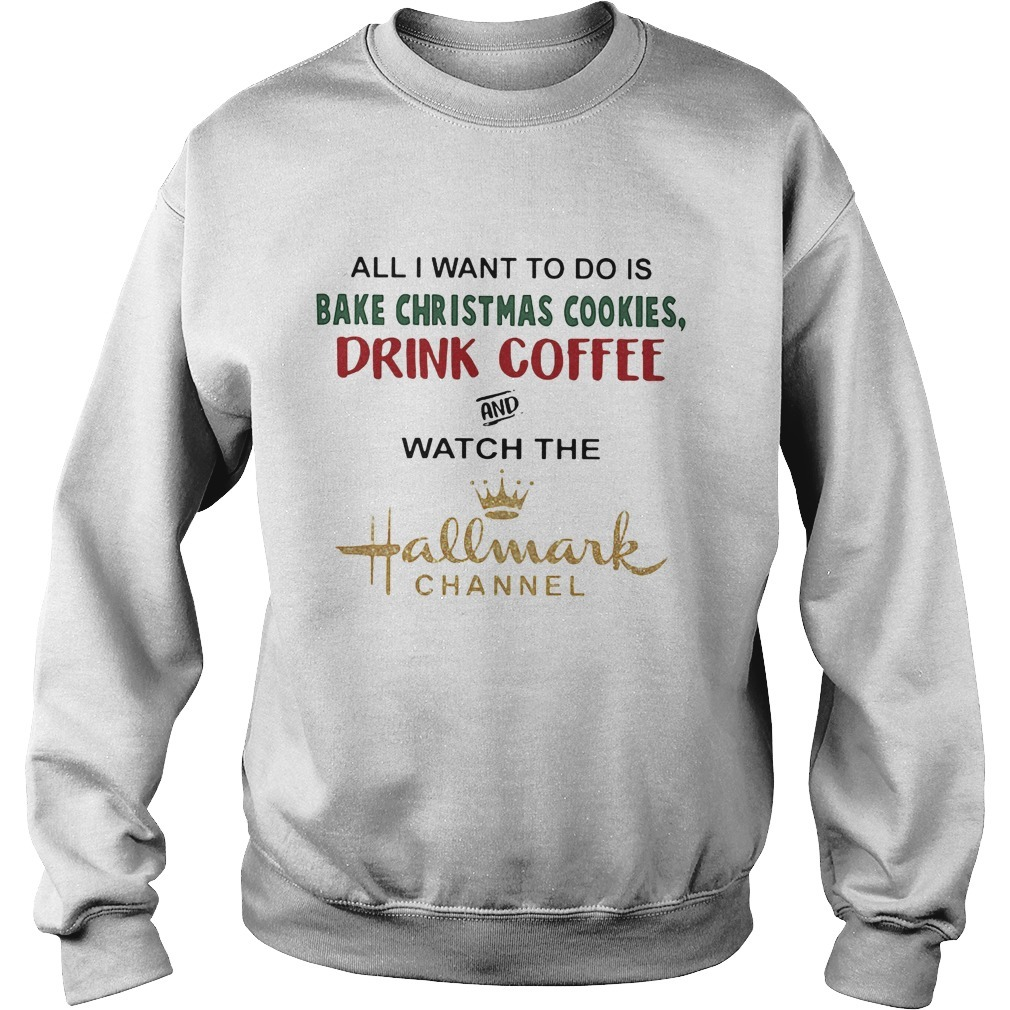 All I Want To Do Is Bake Christmas Cookies Drink Coffee And Watch